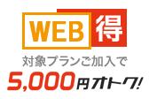 対象プランご加入で WEB得 5,000円オトク!