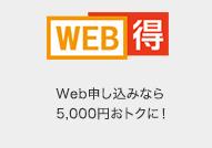 """WEB得 Web申し込みなら5,000円おトクに!"""""""