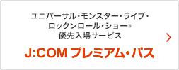 ユニバーサル・モンスター・ライブ・ロックンロールショー® 優先入場サービス J:COMプレミアム・パス
