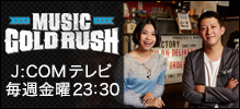 MUSIC GOLD RUSH J:COMテレビ毎週金曜23:30