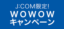 J:COM限定WOWOWキャンペーン