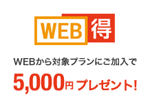 WEB得 WEBから対象プランにご加入で5,000円プレゼント