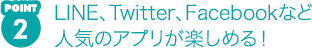 POINT2 LINE、Twitter、Facebookなど人気のアプリが楽しめる!