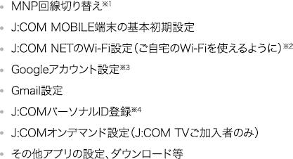 MNP回線切り替え※1 J:COM MOBILE端末の基本初期設定 J:COM NETのWi-Fi設定(ご自宅のWi-Fiを使えるように)※2 Googleアカウント設定※3 Gmail設定 J:COMパーソナルID登録※4 J:COMオンデマンド設定(J:COM TVご加入者のみ) その他アプリの設定、ダウンロード等