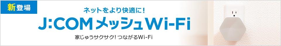 新登場 ネットをより快適に! J:COM メッシュWi-Fi新登場! 家じゅうサクサク!つながるWi-Fi